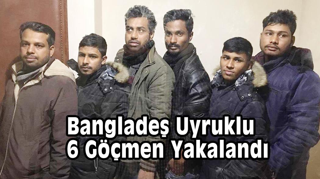Bangladeş uyruklu 6 göçmen yakalandı
