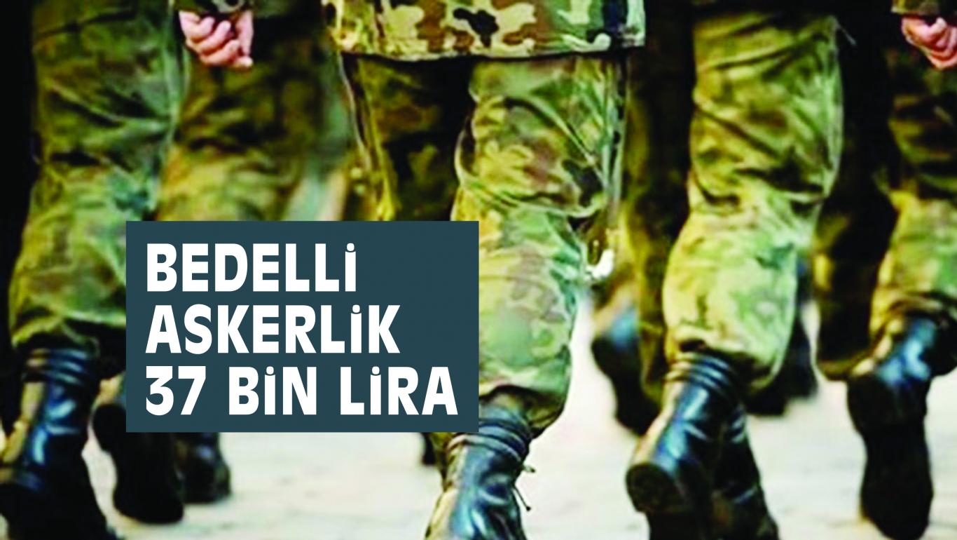 BEDELLi ASKERLiK 37 BiN LiRA