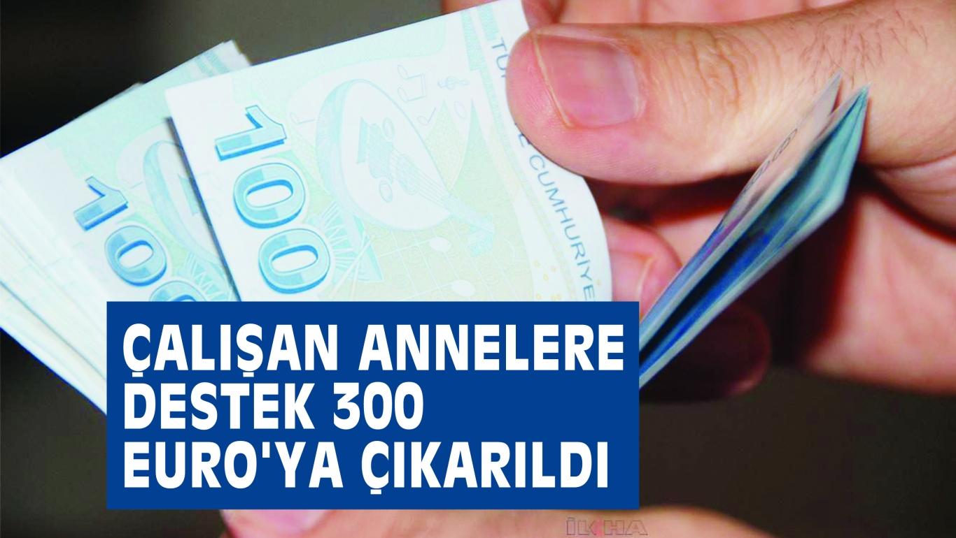 ÇALIŞAN ANNELERE DESTEK 300 EURO'YA ÇIKARILDI