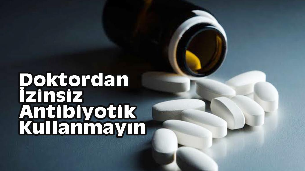 Doktordan İzinsiz Antibiyotik Kullanmayın