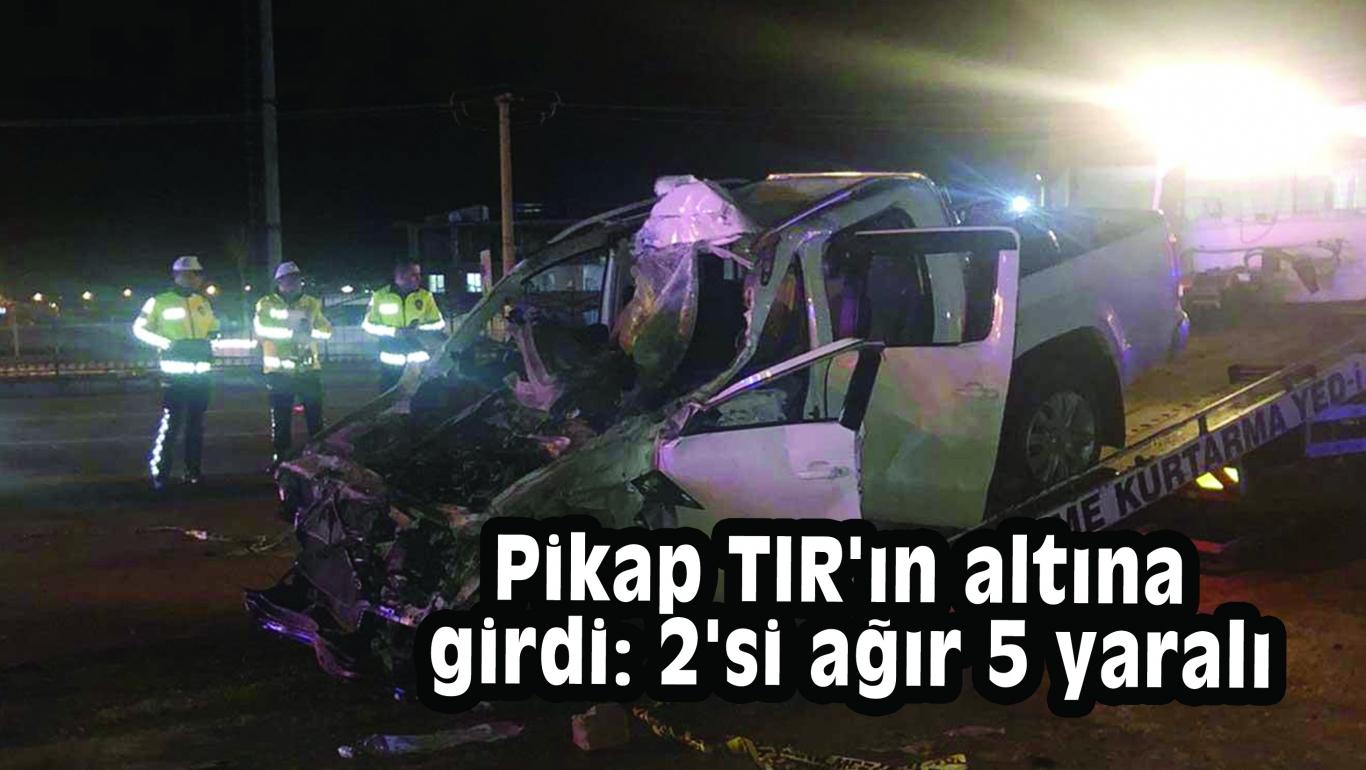 Pikap TIR'ın altına girdi: 2'si ağır 5 yaralı
